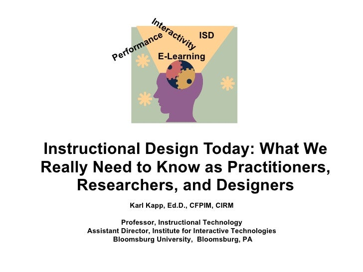 Instructional Design Today: What We Really Need to Know as Practitioners, Researchers, and Designers Karl Kapp, Ed.D., CFP...