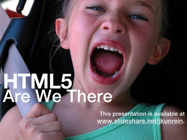 HTML5Are We There          This presentation is available at          www.slideshare.net/jkunrein.