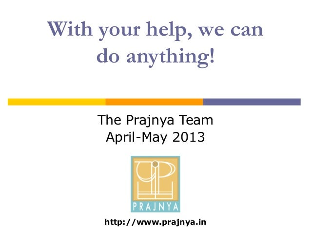 With your help, we candoanything!The Prajnya TeamApril-May 2013http://www.prajnya.in