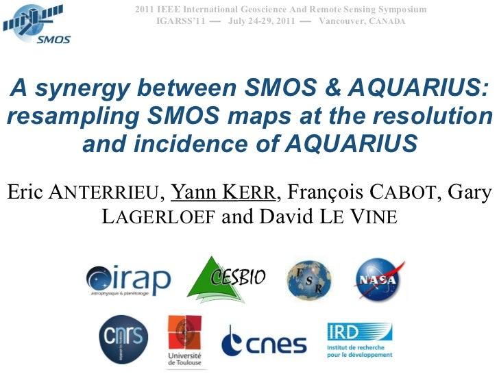 A synergy between SMOS & AQUARIUS: resampling SMOS maps at the resolution and incidence of AQUARIUS Eric A NTERRIEU ,  Yan...