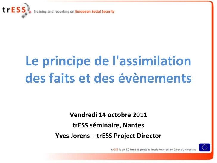Le principe de lassimilationdes faits et des évènements         Vendredi 14 octobre 2011           trESS séminaire, Nantes...