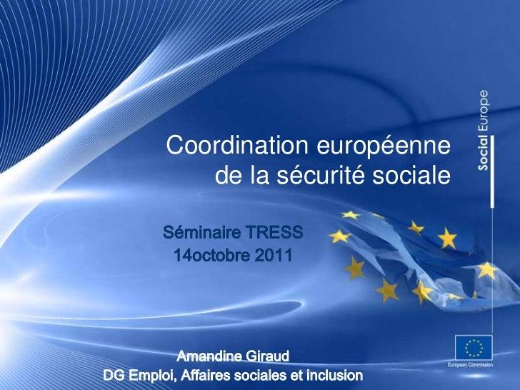 Coordination européenne            de la sécurité sociale         Séminaire TRESS          14octobre 2011          Amandin...