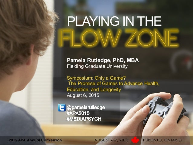 PLAYING IN THE FLOW ZONE Pamela Rutledge, PhD, MBA Fielding Graduate University Symposium: Only a Game? The Promise of Gam...