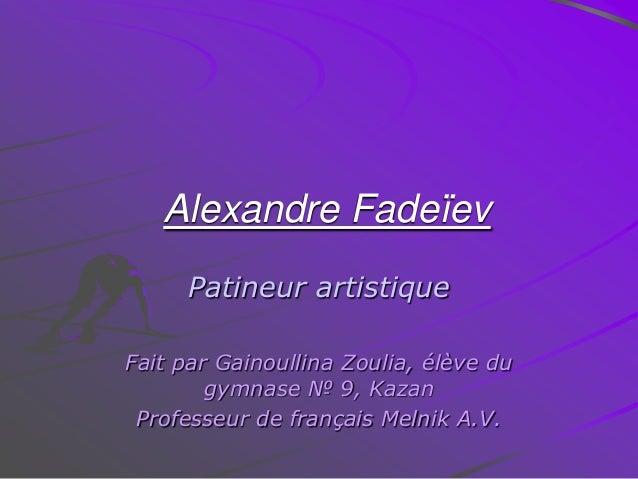 Alexandre Fadeïev Patineur artistique Fait par Gainoullina Zoulia, élève du gymnase № 9, Kazan Professeur de français Meln...