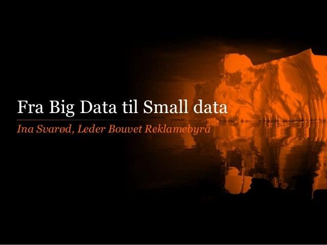 Fra Big Data til Small data Ina Svarød, Leder Bouvet Reklamebyrå