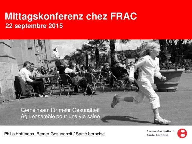 Mittagskonferenz chez FRAC 22 septembre 2015 Philip Hoffmann, Berner Gesundheit / Santé bernoise Gemeinsam für mehr Gesund...