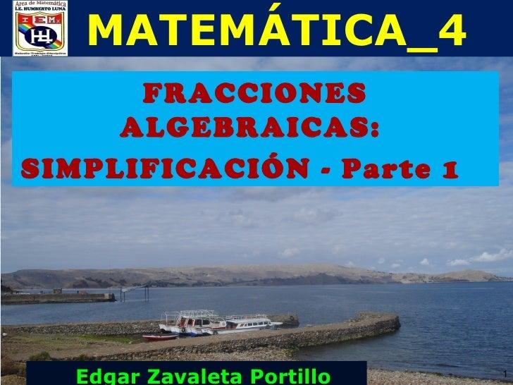 MATEMÁTICA_4      FRACCIONES     ALGEBRAICAS:SIMPLIFICACIÓN - Parte 1  Edgar Zavaleta Portillo   1