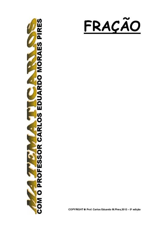 FRAÇÃOCOPYRIGHT ® Prof. Carlos Eduardo M.Pires,2012 – 5ª edição
