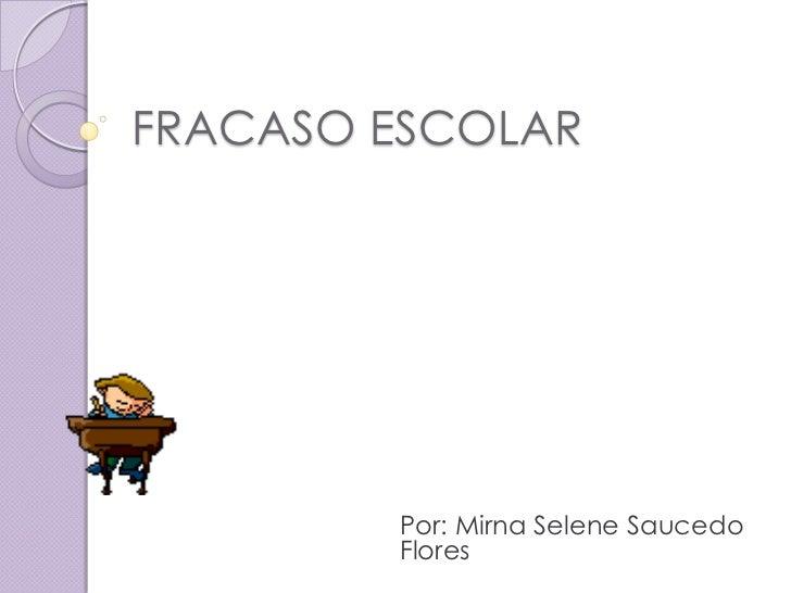 FRACASO ESCOLAR        Por: Mirna Selene Saucedo        Flores