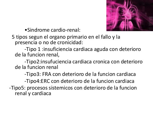 •Sindrome cardio-renal: 5 tipos segun el organo primario en el fallo y la   presencia o no de cronicidad:       ‐Tipo 1 :i...