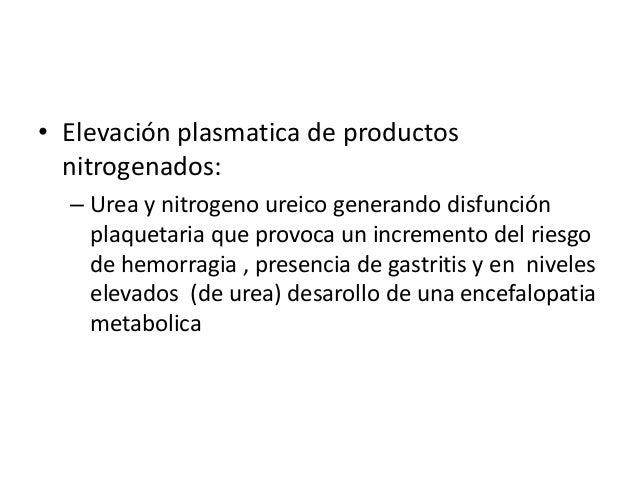 • Elevación plasmatica de productos  nitrogenados:  – Urea y nitrogeno ureico generando disfunción    plaquetaria que prov...