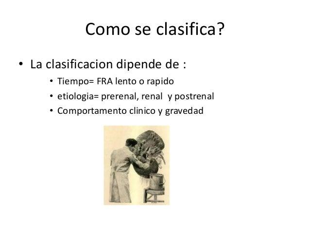Como se clasifica?• La clasificacion dipende de :     • Tiempo= FRA lento o rapido     • etiologia= prerenal, renal y post...