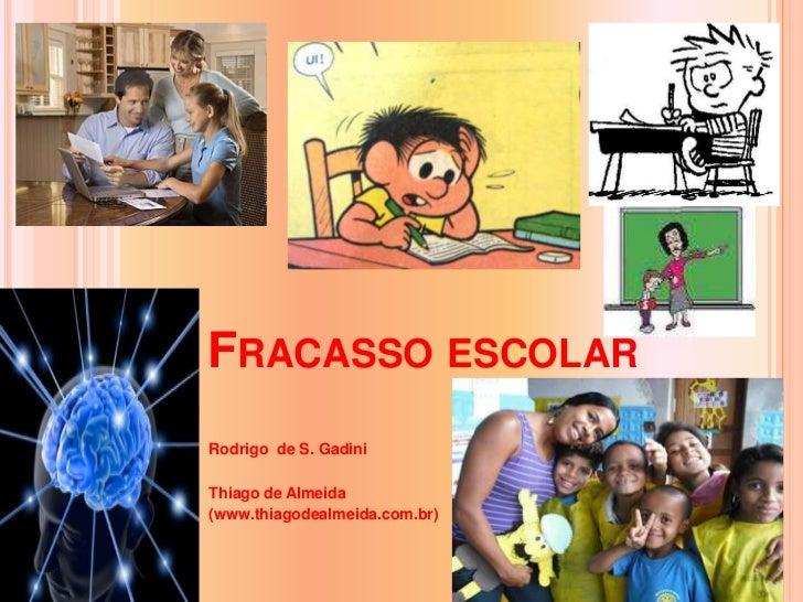 Fracasso escolar<br />Rodrigo  de S. Gadini<br />Thiago de Almeida<br />(www.thiagodealmeida.com.br)<br />