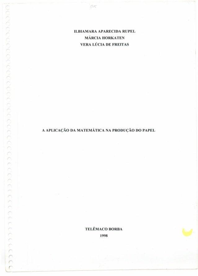 ILBIAMARA APARECIDA RUPEL MÁRCIA HORKATEN VERA LÚCIA DE FREITAS r A APLICAÇÃO DA MATEMÁTICA NA PRODUÇÃO DO PAPEL r r r r T...