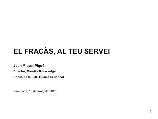 1EL FRACÀS, AL TEU SERVEIJoan Miquel PiquéDirector, Maurilia KnowledgeCoach de la UOC Business SchoolBarcelona, 15 de maIg...
