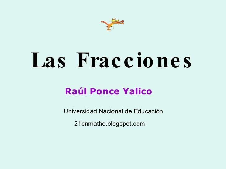 Las Fracciones Raúl Ponce Yalico Universidad Nacional de Educación 21enmathe.blogspot.com