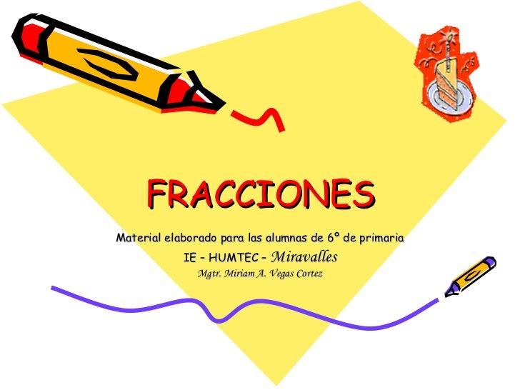 FRACCIONES Material elaborado para las alumnas de 6º de primaria IE – HUMTEC –  Miravalles Mgtr. Miriam A. Vegas Cortez