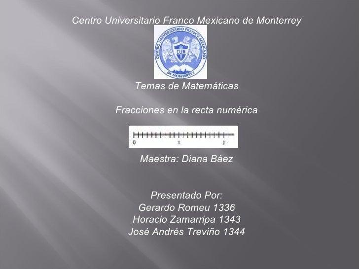 Centro Universitario Franco Mexicano de Monterrey Temas de Matemáticas Fracciones en la recta numérica Maestra: Diana Báez...