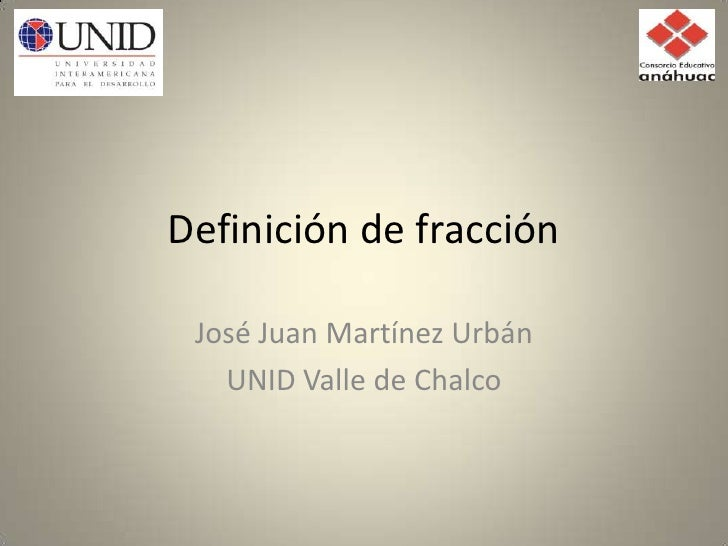 Definición de fracción<br />José Juan Martínez Urbán<br />UNID Valle de Chalco<br />