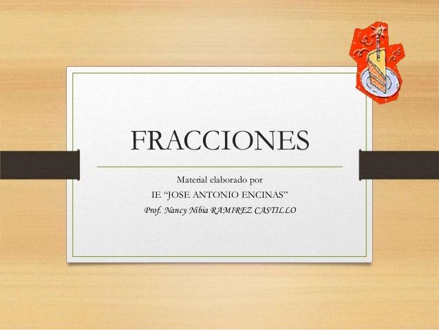 """FRACCIONES Material elaborado por IE """"JOSE ANTONIO ENCINAS"""" Prof. Nancy Nibia RAMIREZ CASTILLO"""