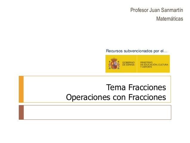 Tema Fracciones Operaciones con Fracciones Recursos subvencionados por el… Profesor Juan Sanmartín Matemáticas