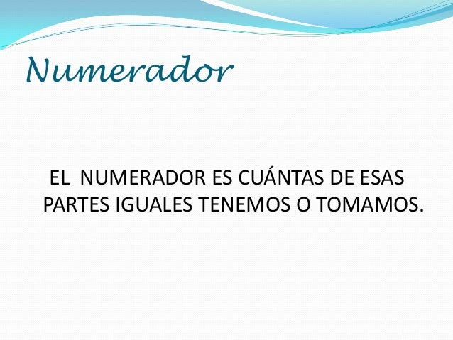 Numerador EL NUMERADOR ES CUÁNTAS DE ESAS PARTES IGUALES TENEMOS O TOMAMOS.