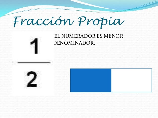 Fracción Propia EL NUMERADOR ES MENOR MENOR QUE EL DENOMINADOR.