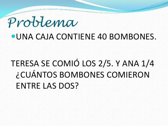 Problema UNA CAJA CONTIENE 40 BOMBONES.  TERESA SE COMIÓ LOS 2/5. Y ANA 1/4 ¿CUÁNTOS BOMBONES COMIERON ENTRE LAS DOS?