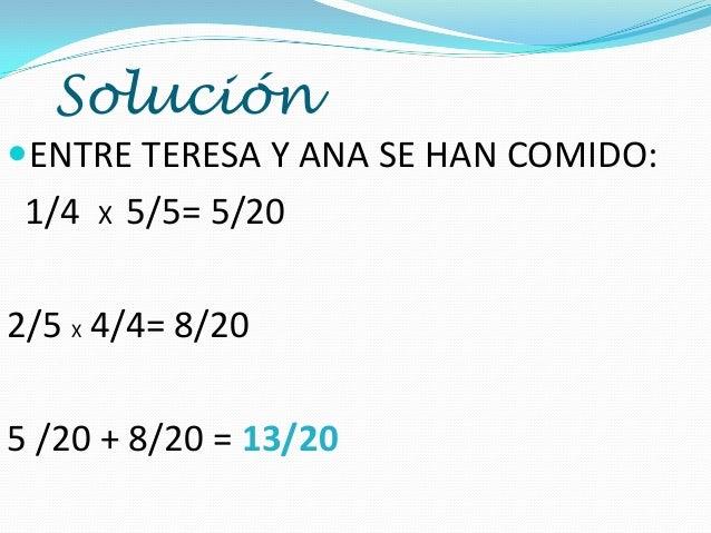 Solución ENTRE TERESA Y ANA SE HAN COMIDO:  1/4  X  5/5= 5/20  2/5 X 4/4= 8/20 5 /20 + 8/20 = 13/20