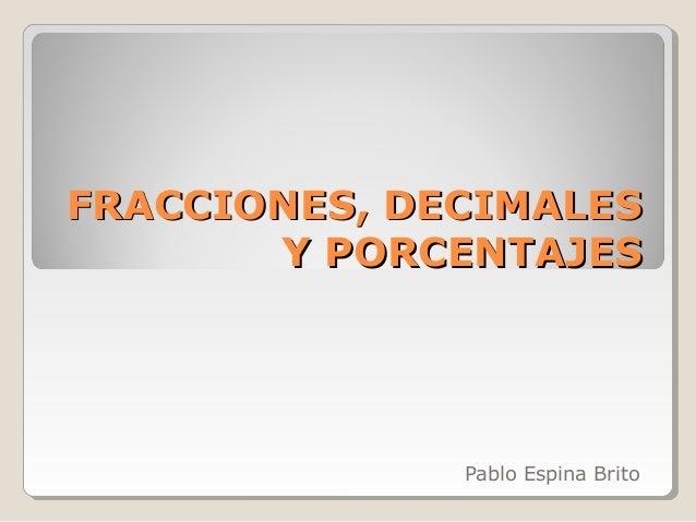 FRACCIONES, DECIMALES       Y PORCENTAJES              Pablo Espina Brito