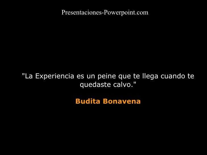"""""""La Experiencia es un peine que te llega cuando te quedaste calvo."""" Budita Bonavena Presentaciones-Powerpoint.com"""