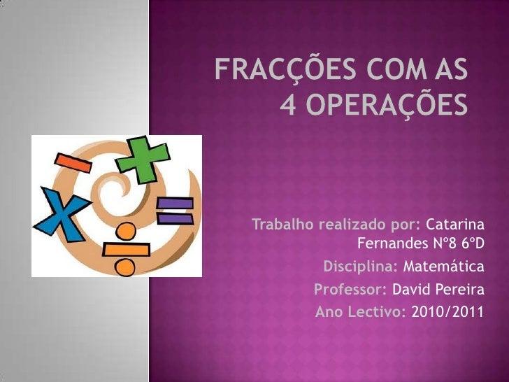 Fracções com as 4 operações<br />Trabalho realizado por: Catarina Fernandes Nº8 6ºD<br />Disciplina: Matemática<br />Profe...
