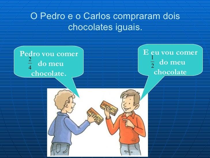 O Pedro e o Carlos compraram dois chocolates iguais. E eu vou comer  do meu chocolate Pedro vou comer  do meu chocolate.