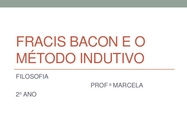 FRACIS BACON E O MÉTODO INDUTIVO FILOSOFIA PROF a MARCELA 2o ANO