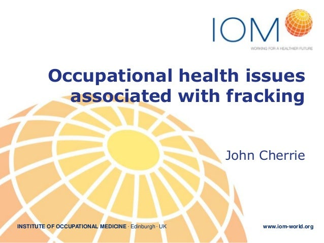 Occupational health issues associated with fracking John Cherrie  INSTITUTE OF OCCUPATIONAL MEDICINE . Edinburgh . UK  www...