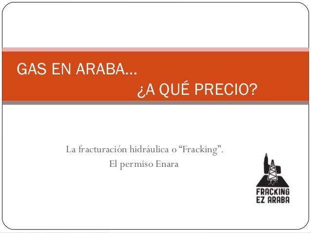 """La fracturación hidráulica o """"Fracking"""". El permiso Enara GAS EN ARABA… ¿A QUÉ PRECIO?"""
