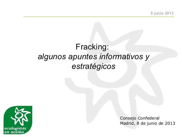 Fracking:algunos apuntes informativos yestratégicosConsejo ConfederalMadrid, 8 de junio de 20138 junio 2013