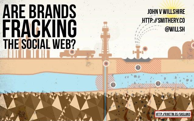 john v willshire http://smithery.co @willsh are brands the social web? http://rivetin.gs/gasland fracking