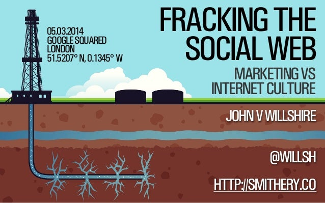 05.03.2014 GOOGLE SQUARED LONDON 51.5207° N, 0.1345° W  FRACKING THE SOCIAL WEB MARKETING VS INTERNET CULTURE  JOHN V WILL...