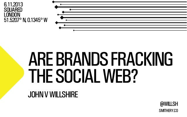 6.11.2013 SQUARED LONDON 51.5207° N, 0.1345° W  ARE BRANDS FRACKING THE SOCIAL WEB? JOHN V WILLSHIRE @WILLSH SMITHERY.CO