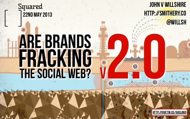 john v willshirehttp://smithery.co@willsh22nd May 2013are brandsthe social web?http://rivetin.gs/gaslandfracking 2.0v