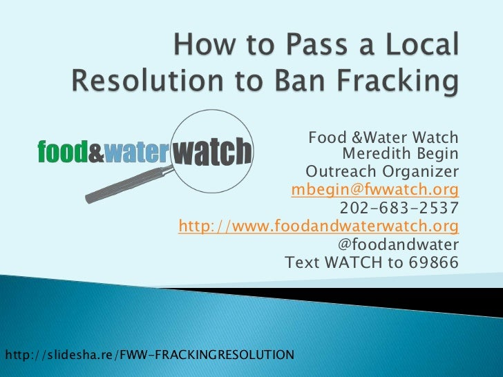 How to Pass a Local Resolution to Ban Fracking<br />Food & Water WatchMeredith Begin<br />Outreach Organizer<br />mbegin@f...