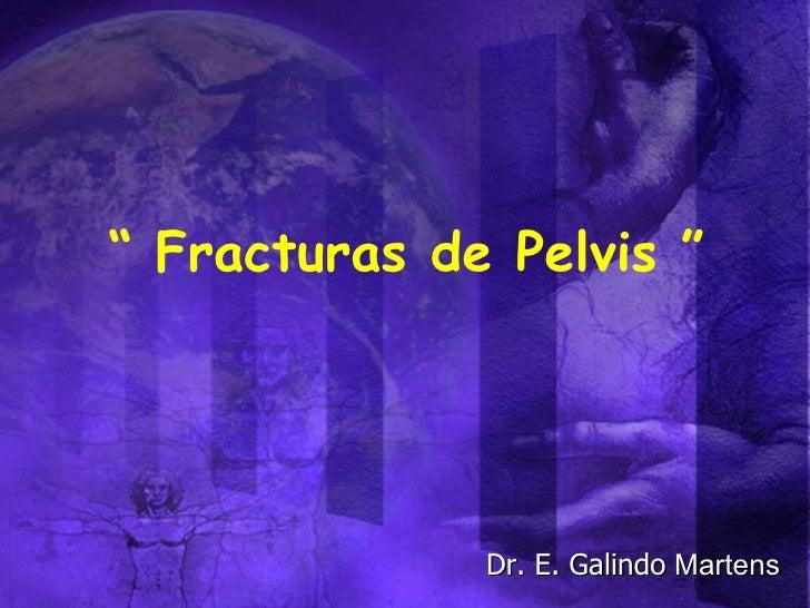 """""""  Fracturas de Pelvis """" Dr. E. Galindo  Martens"""