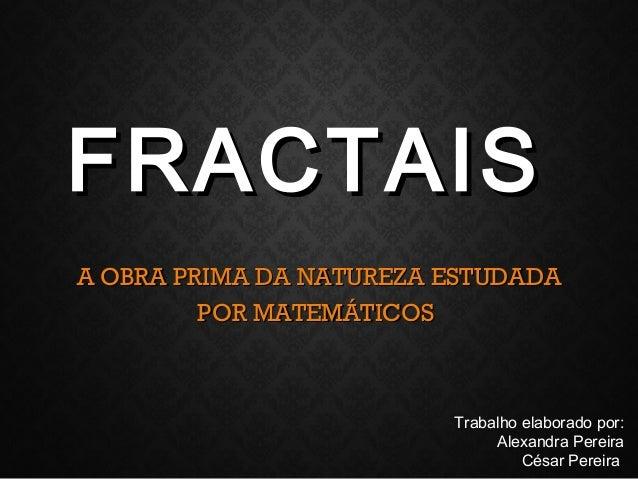 FRACTAISFRACTAIS A OBRA PRIMA DA NATUREZA ESTUDADAA OBRA PRIMA DA NATUREZA ESTUDADA POR MATEMÁTICOSPOR MATEMÁTICOS Trabalh...