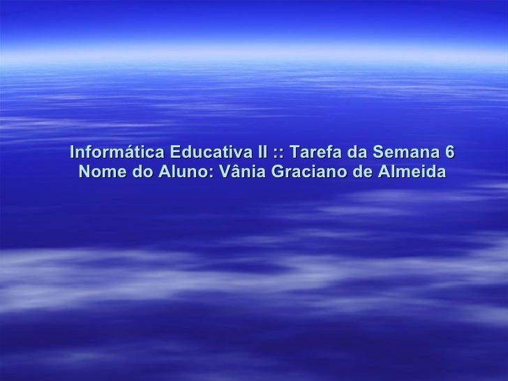 Informática Educativa II :: Tarefa da Semana 6 Nome do Aluno: Vânia Graciano de Almeida