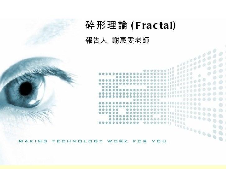 碎形理論 ( F ra c ta l)報告人 謝惠雯老師