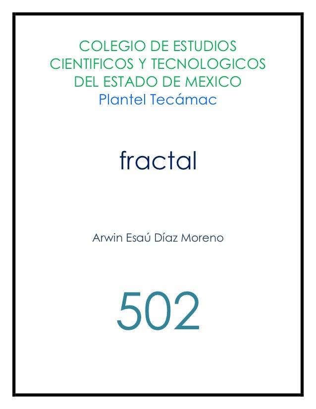 COLEGIO DE ESTUDIOSCIENTIFICOS Y TECNOLOGICOS   DEL ESTADO DE MEXICO       Plantel Tecámac         fractal     Arwin Esaú ...