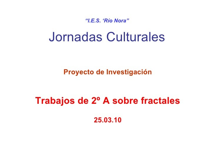 """ I.E.S. 'Río Nora"" Jornadas Culturales Proyecto de Investigación Trabajos de 2º A sobre fractales 25.03.10"