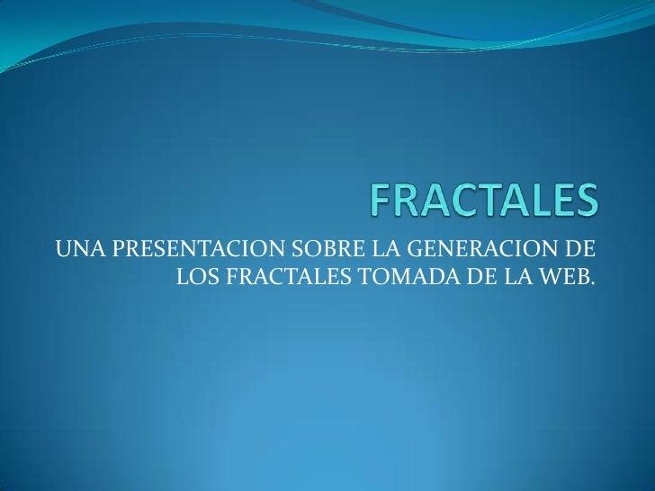 FRACTALES<br />UNA PRESENTACION SOBRE LA GENERACION DE LOS FRACTALES TOMADA DE LA WEB.<br />