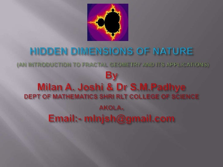 HIDDEN DIMENSIONS OF NATURE(AN INTRODUCTION TO FRACTAL GEOMETRY AND ITS APPLICATIONS)ByMilan A. Joshi & Dr S.M.PadhyeDEPT ...